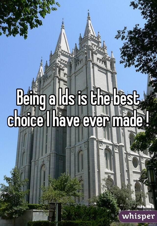 Being a lds is the best choice I have ever made !