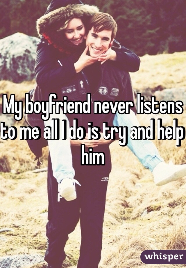 My boyfriend never listens to me all I do is try and help him
