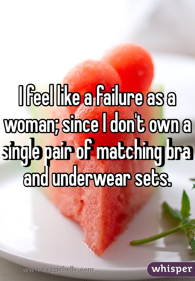 I feel like a failure as a woman; since I don't own a single pair of matching bra and underwear sets.