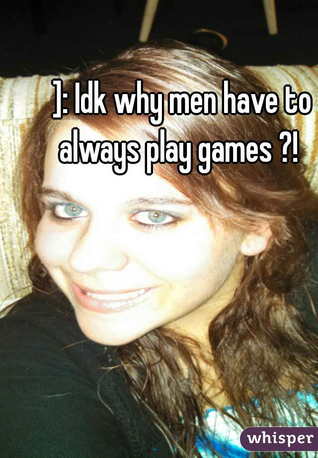 ]: Idk why men have to always play games ?!