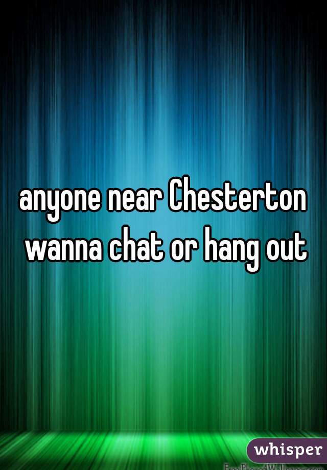 anyone near Chesterton wanna chat or hang out