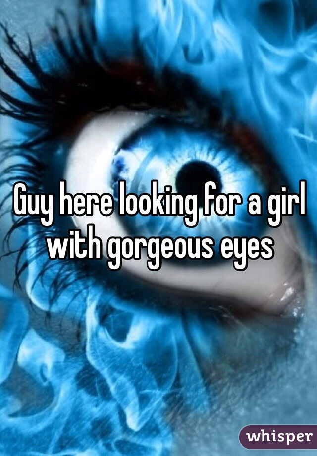 Guy here looking for a girl with gorgeous eyes