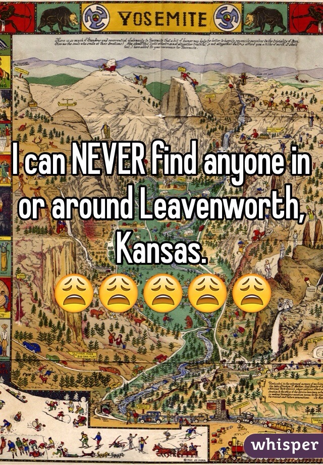 I can NEVER find anyone in or around Leavenworth, Kansas.  😩😩😩😩😩