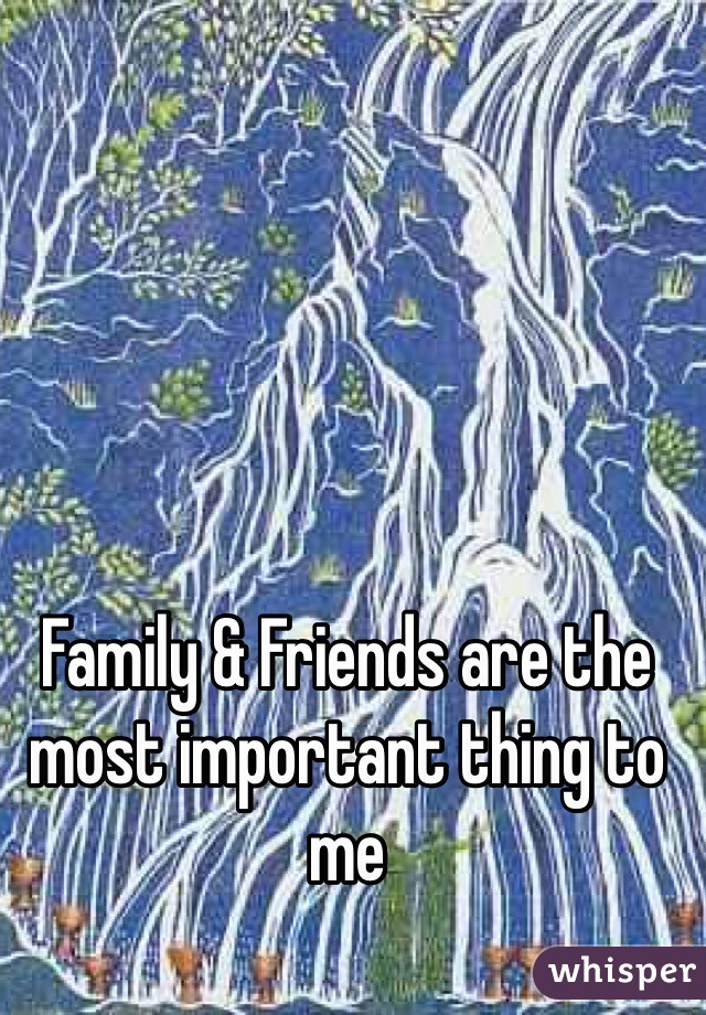 Family & Friends are the most important thing to me