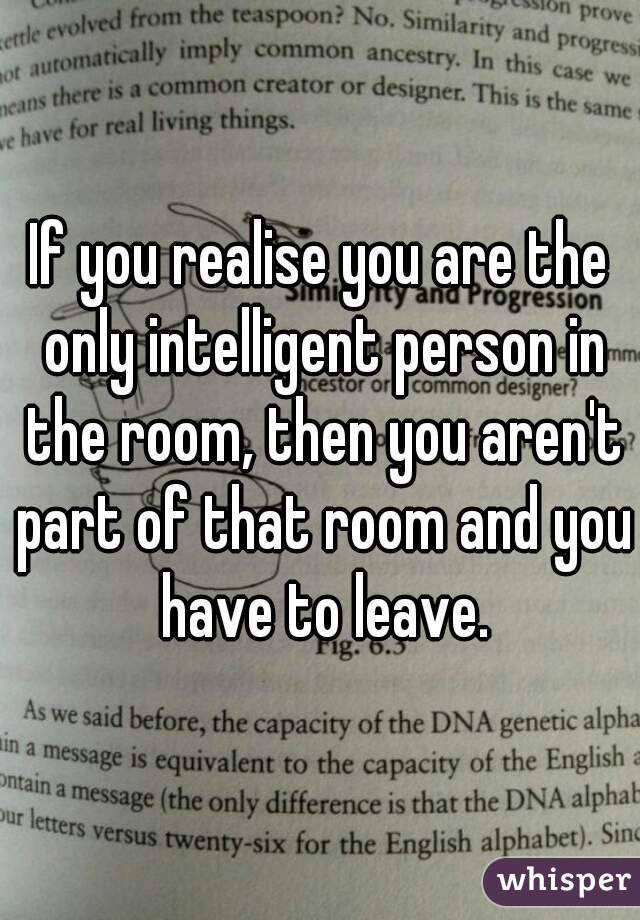 If you realise you are the only intelligent person in the room, then you aren't part of that room and you have to leave.