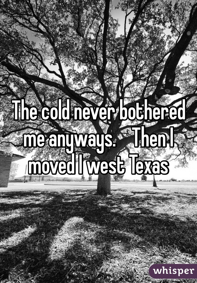 The cold never bothered me anyways.    Then I moved I west Texas