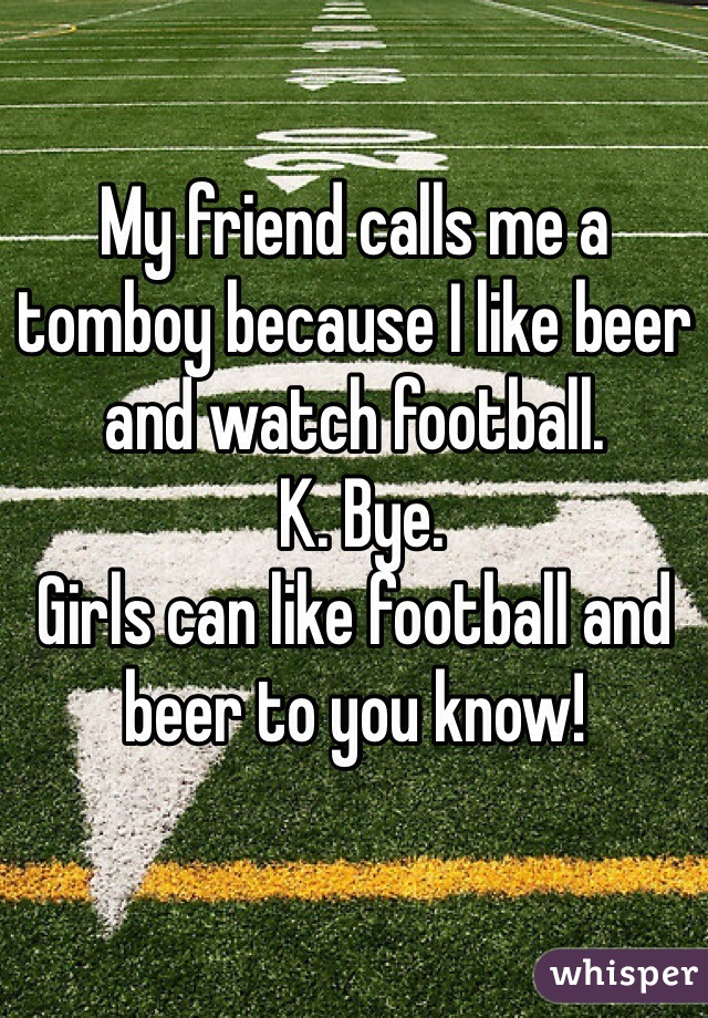 My friend calls me a tomboy because I like beer and watch football.  K. Bye.  Girls can like football and beer to you know!