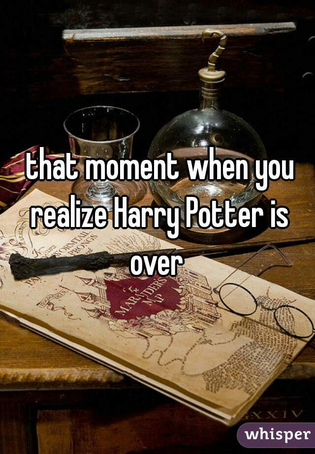 that moment when you realize Harry Potter is over