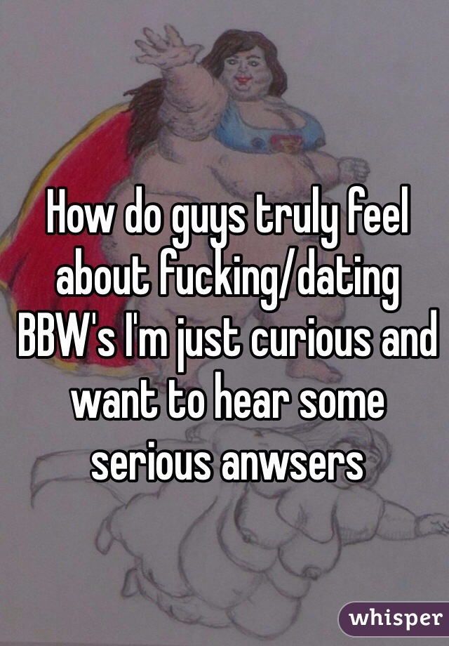 How do guys truly feel about fucking/dating BBW's I'm just curious and want to hear some serious anwsers