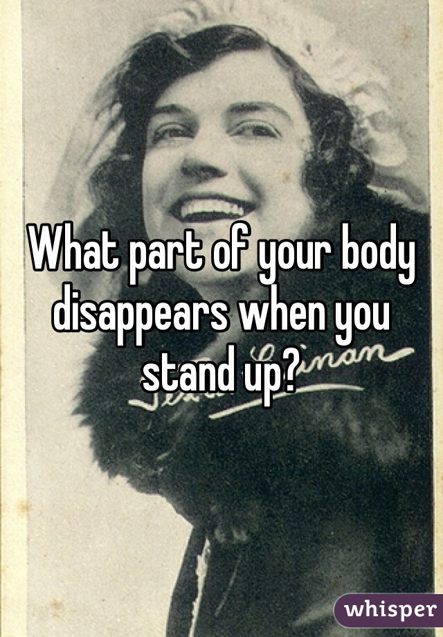 What part of your body disappears when you stand up?