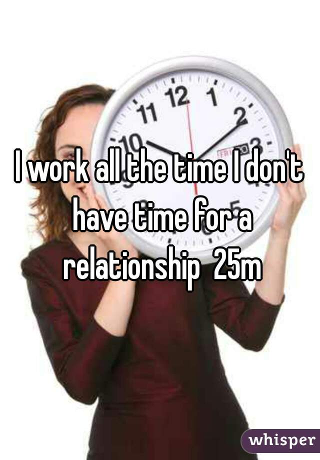 I work all the time I don't have time for a relationship  25m