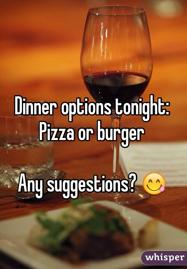 Dinner options tonight: Pizza or burger  Any suggestions? 😋