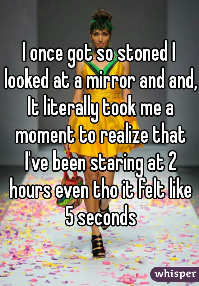 I once got so stoned I looked at a mirror and and, It literally took me a moment to realize that I've been staring at 2 hours even tho it felt like 5 seconds