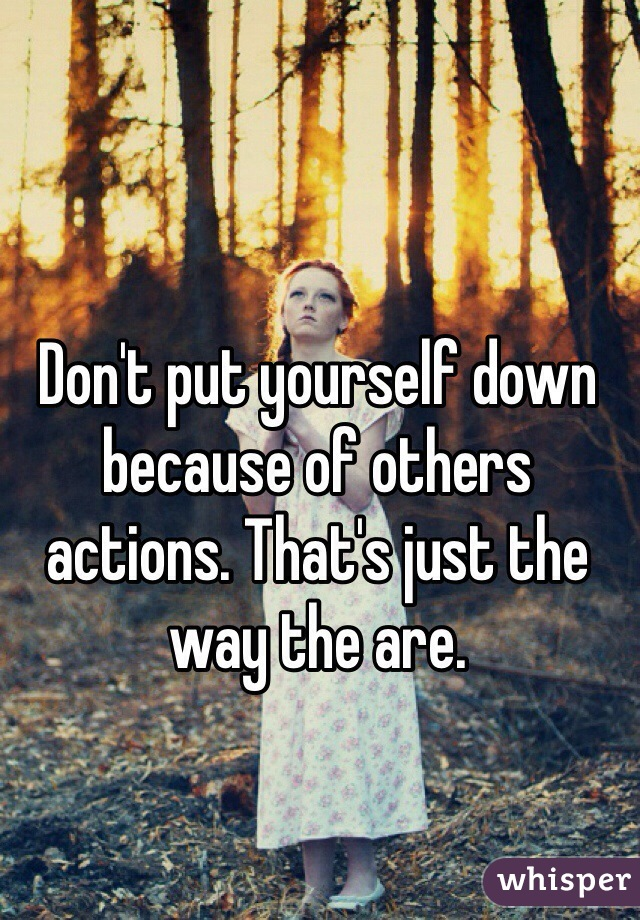 Don't put yourself down because of others actions. That's just the way the are.