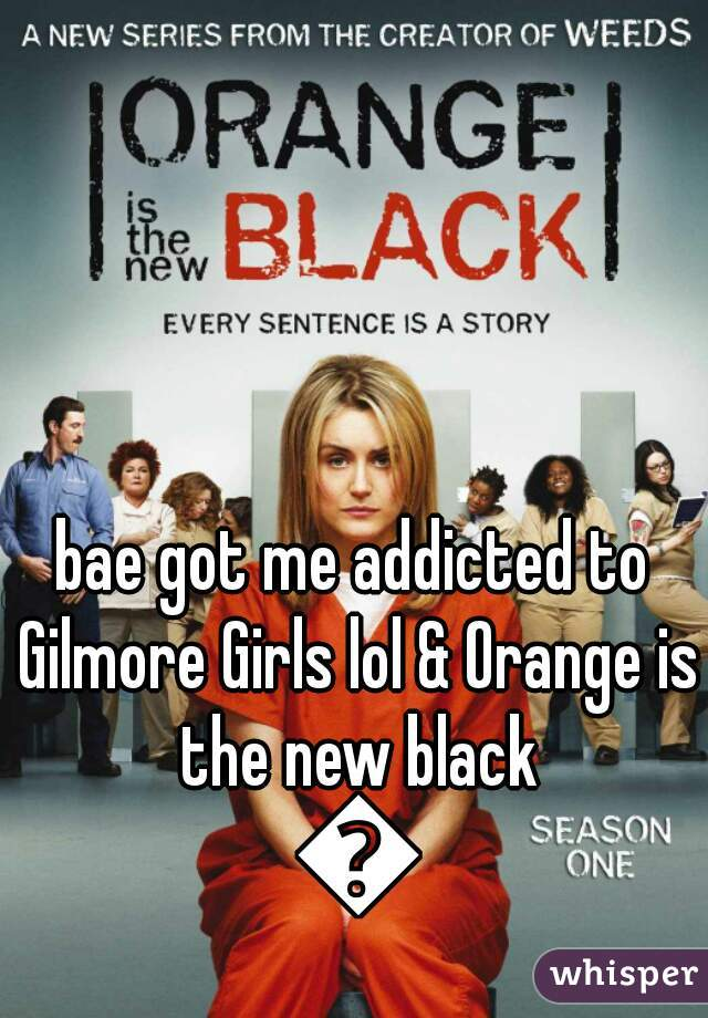 bae got me addicted to Gilmore Girls lol & Orange is the new black 😜