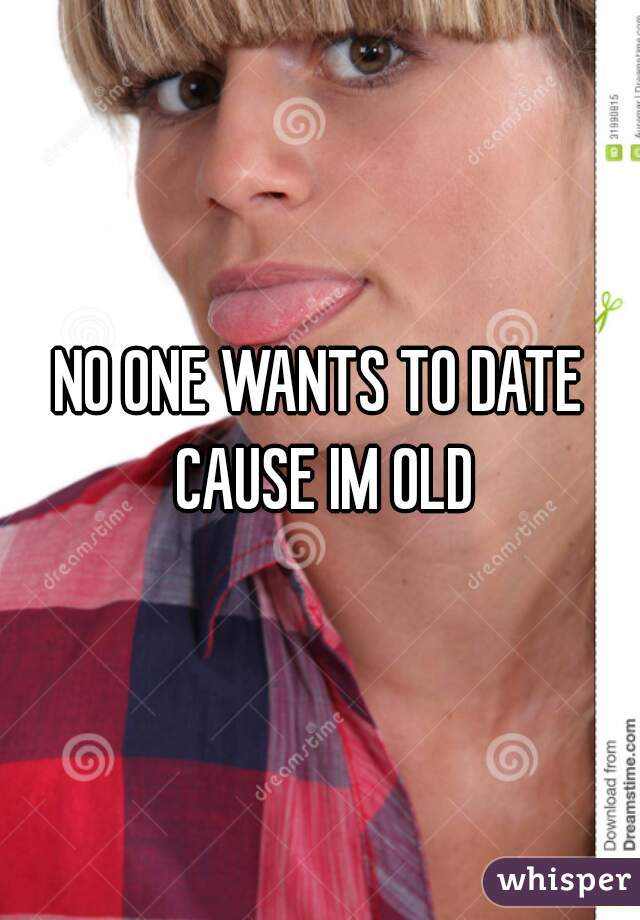 NO ONE WANTS TO DATE CAUSE IM OLD