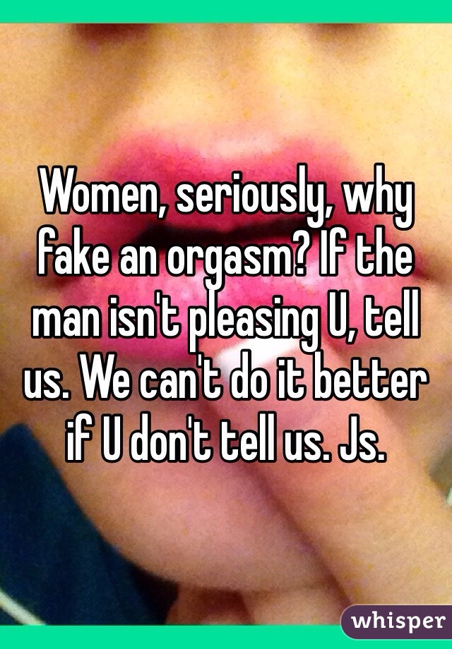 Women, seriously, why fake an orgasm? If the man isn't pleasing U, tell us. We can't do it better if U don't tell us. Js.