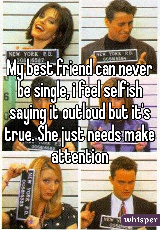 My best friend can never be single, i feel selfish saying it outloud but it's true. She just needs make attention