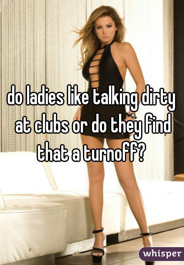 do ladies like talking dirty at clubs or do they find that a turnoff?