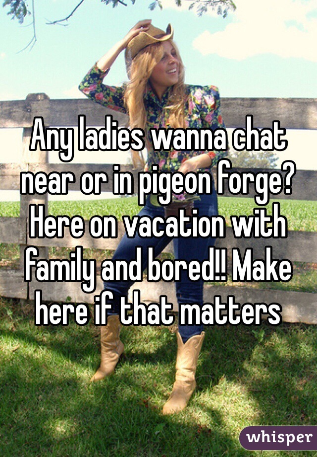 Any ladies wanna chat near or in pigeon forge? Here on vacation with family and bored!! Make here if that matters