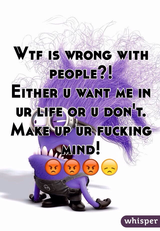 Wtf is wrong with people?!  Either u want me in ur life or u don't. Make up ur fucking mind!  😡😡😡😞