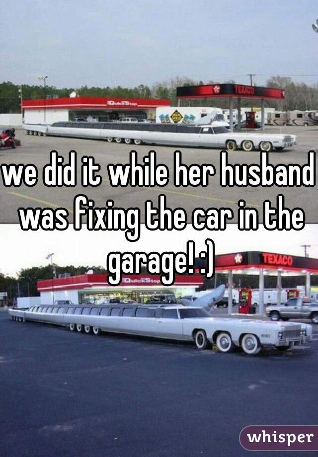 we did it while her husband was fixing the car in the garage! :)