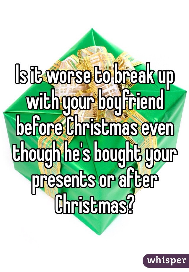 Is it worse to break up with your boyfriend before Christmas even though he's bought your presents or after Christmas?