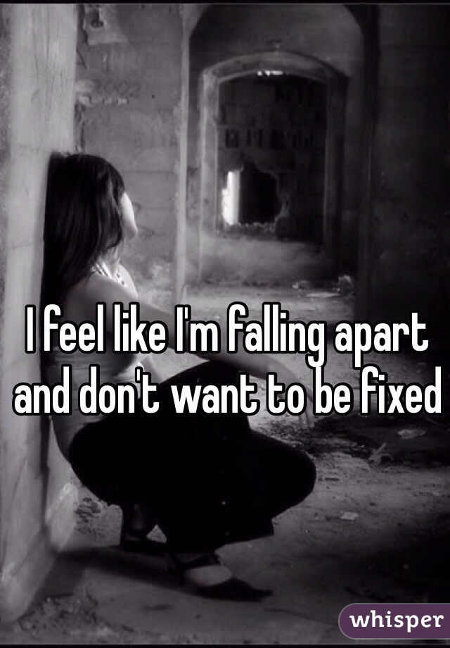 I feel like I'm falling apart and don't want to be fixed