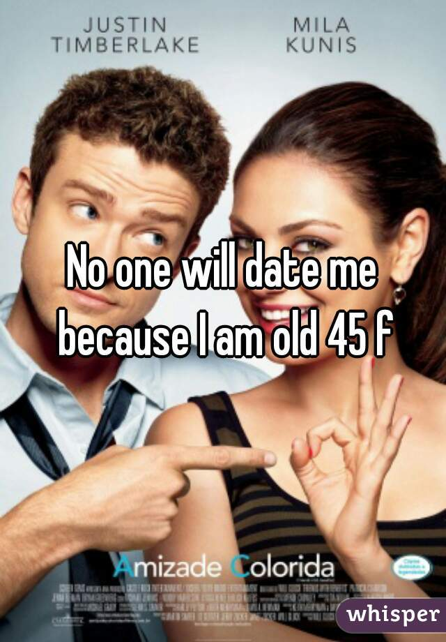 No one will date me because I am old 45 f