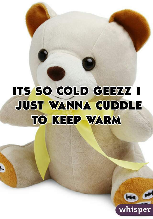 its so cold geezz i just wanna cuddle to keep warm