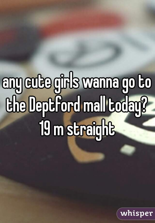 any cute girls wanna go to the Deptford mall today?  19 m straight