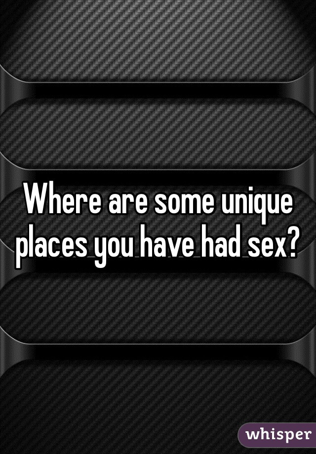Where are some unique places you have had sex?