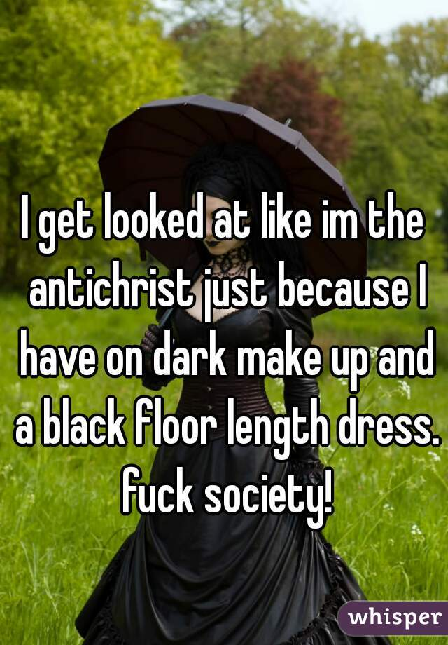 I get looked at like im the antichrist just because I have on dark make up and a black floor length dress. fuck society!