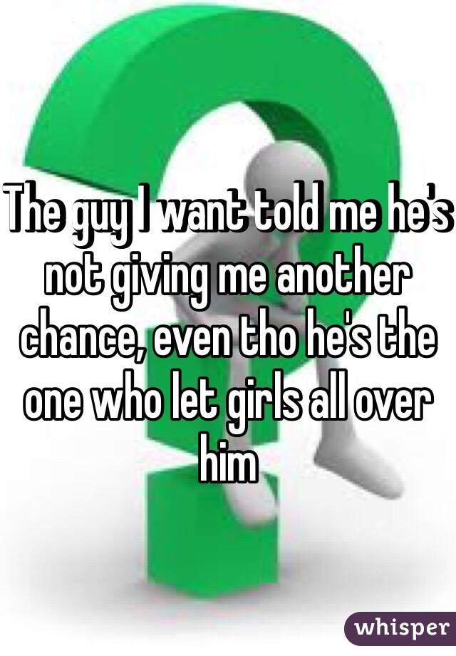The guy I want told me he's not giving me another chance, even tho he's the one who let girls all over him