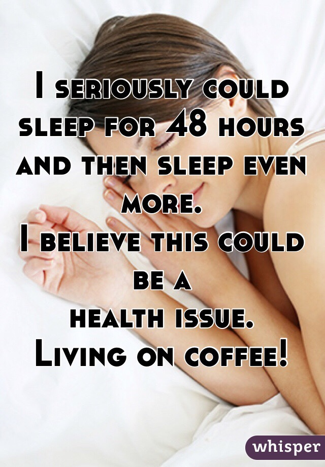 I seriously could sleep for 48 hours and then sleep even more.  I believe this could be a  health issue.  Living on coffee!