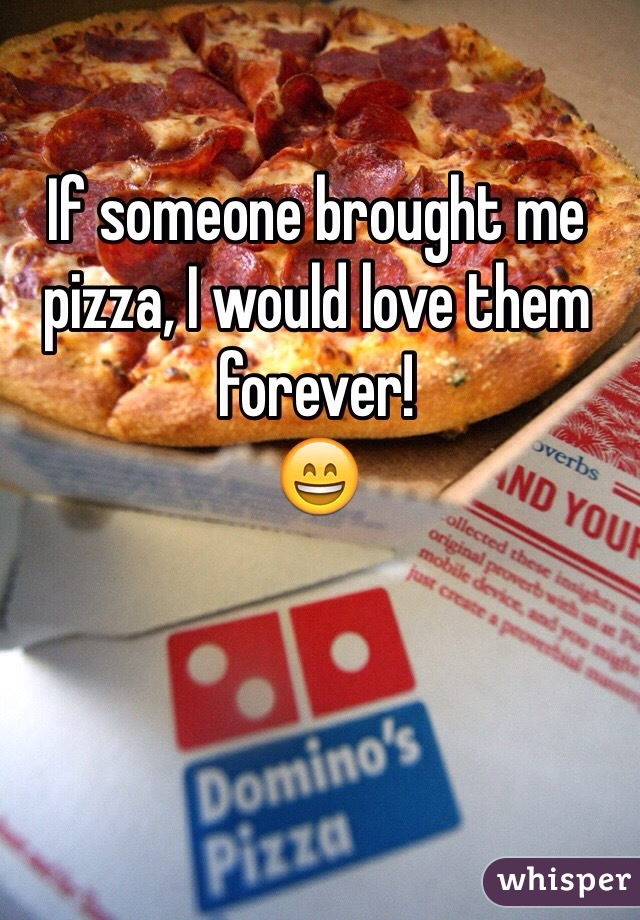 If someone brought me pizza, I would love them forever! 😄