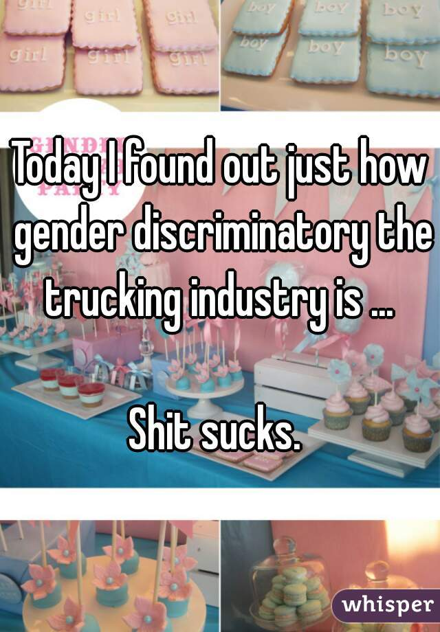 Today I found out just how gender discriminatory the trucking industry is ...   Shit sucks.