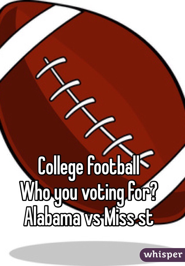 College football  Who you voting for? Alabama vs Miss st