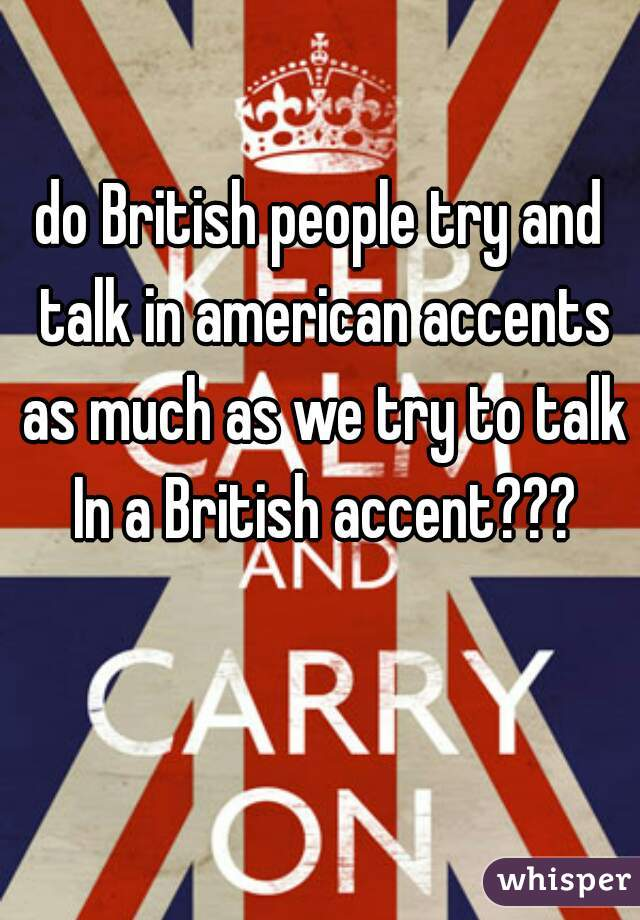do British people try and talk in american accents as much as we try to talk In a British accent???
