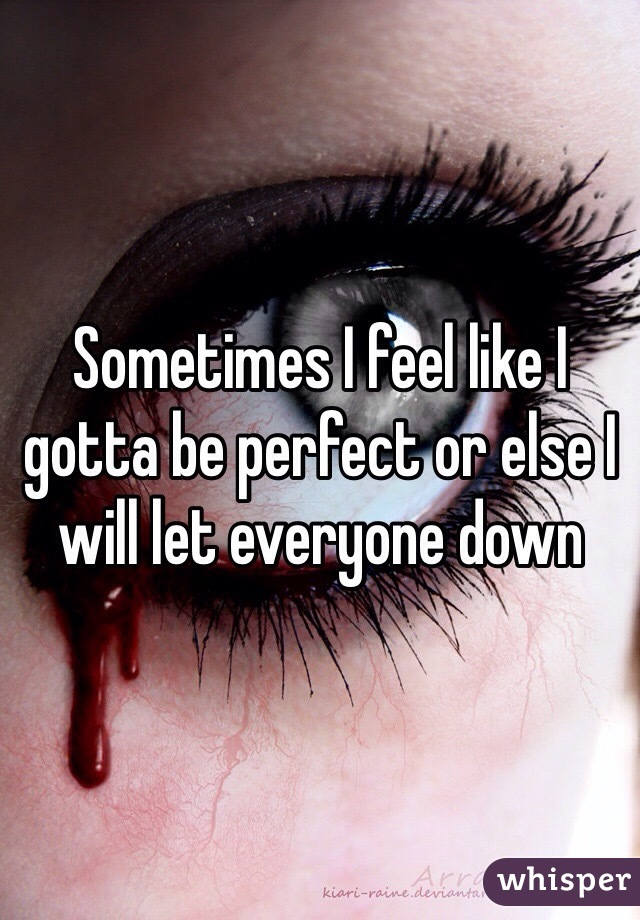 Sometimes I feel like I gotta be perfect or else I will let everyone down