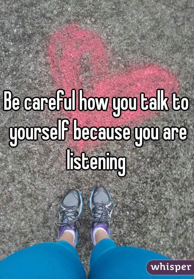 Be careful how you talk to yourself because you are listening