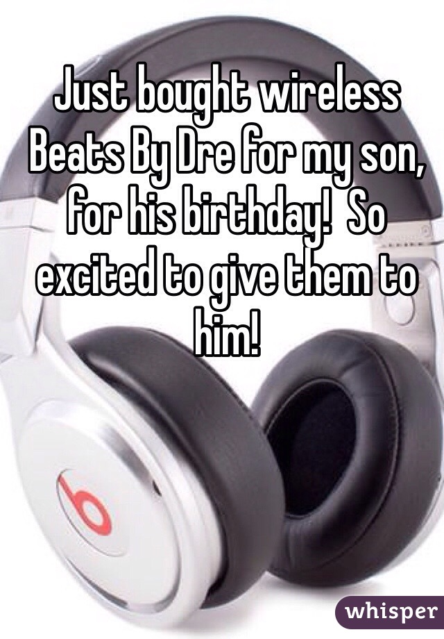 Just bought wireless Beats By Dre for my son, for his birthday!  So excited to give them to him!