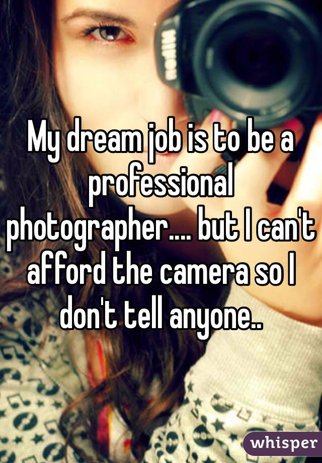 My dream job is to be a professional photographer.... but I can't afford the camera so I don't tell anyone..