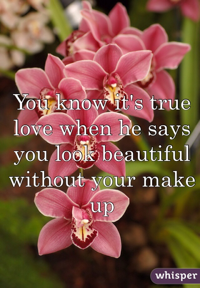 You know it's true love when he says you look beautiful without your make up