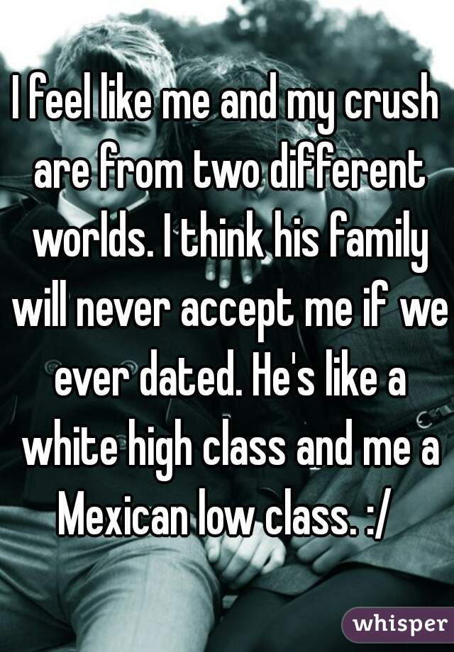 I feel like me and my crush are from two different worlds. I think his family will never accept me if we ever dated. He's like a white high class and me a Mexican low class. :/