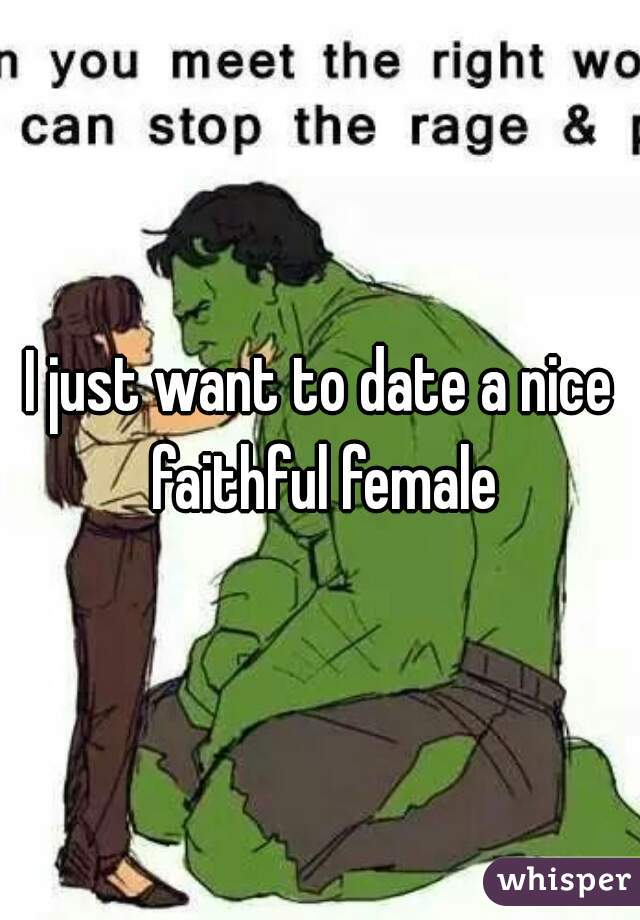 I just want to date a nice faithful female