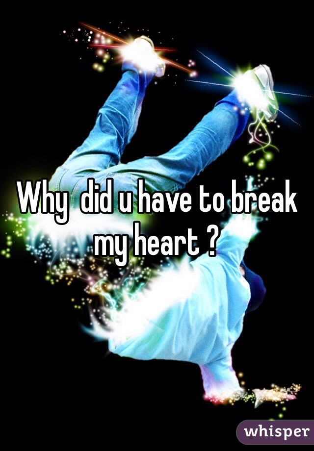 Why  did u have to break my heart ?