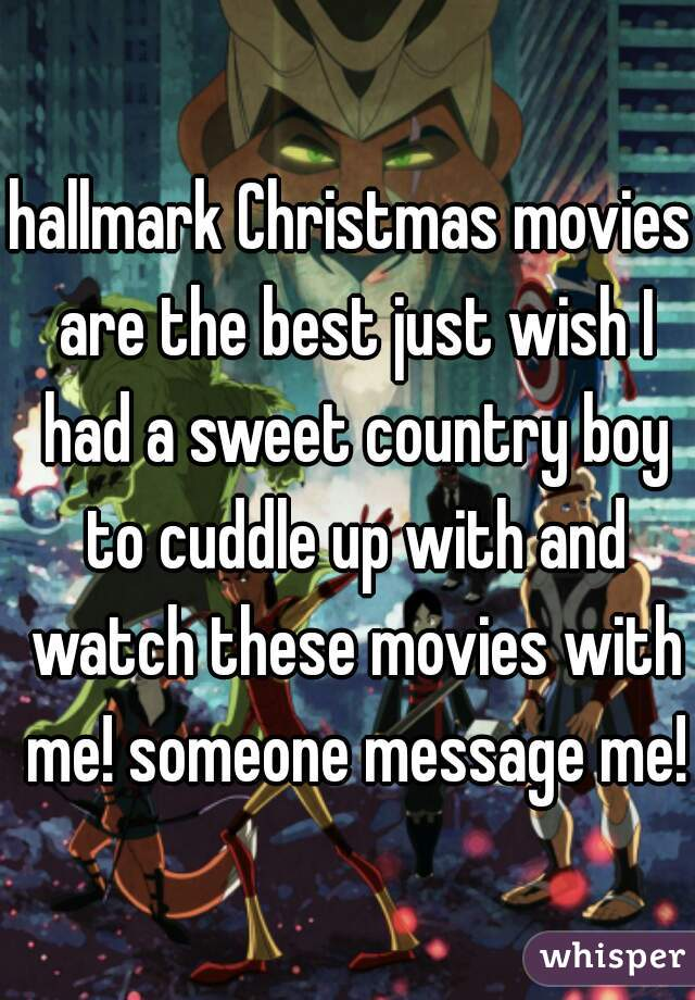 hallmark Christmas movies are the best just wish I had a sweet country boy to cuddle up with and watch these movies with me! someone message me!