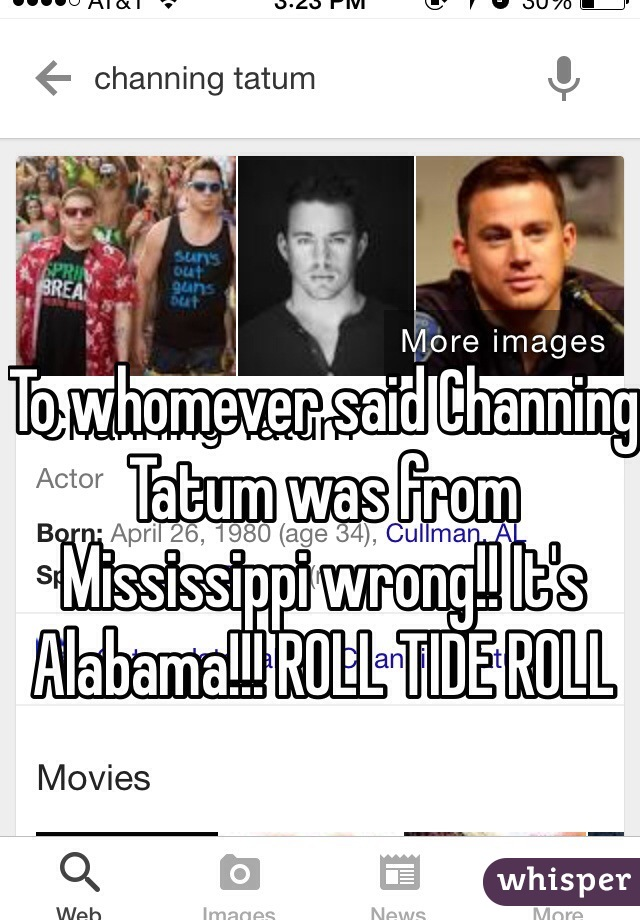 To whomever said Channing Tatum was from Mississippi wrong!! It's Alabama!!! ROLL TIDE ROLL