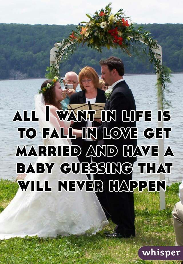 all I want in life is to fall in love get married and have a baby guessing that will never happen